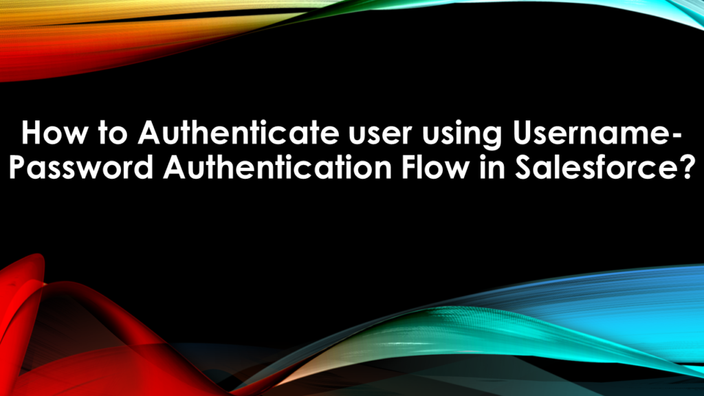 How to Authenticate user using Username-Password Authentication Flow in Salesforce?